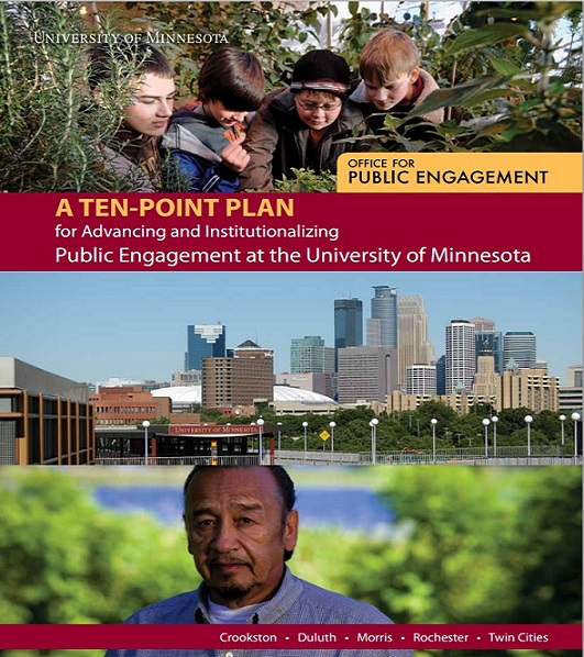 Picture of the cover of the Ten-Point Plan. Three photographs are arranged horizontally: four boys looking at some of the plants that surround them; the skyline of downtown Minneapolis; and a man looking at the camera, with vegetation and a waterbody in the background. Between the first two pictures is the full title of the plan: A Ten-Point Plan for Advancing and Institutionalizing Public Engagement at the University of Minnesota. The name of plan's author, the University of Minnesota's Office for Public Engagement, overlays the top photograph (boys among plants), and the university's four campuses —Crookston, Duluth, Morris, Rochester, Twin Cities — are listed along the bottom of the cover.