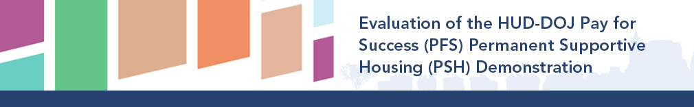 Evaluation of the HUD-DOJ Pay for Success (PFS) Permanent Supportive Housing (PSH) Demonstration